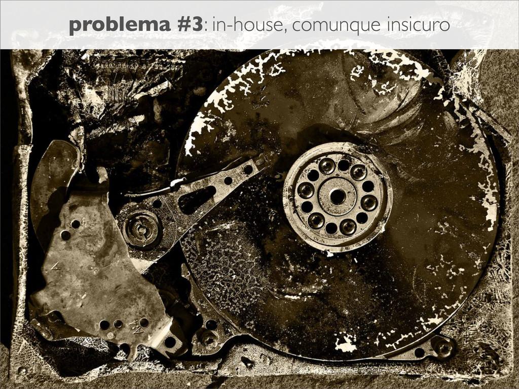 problema #3: in-house, comunque insicuro