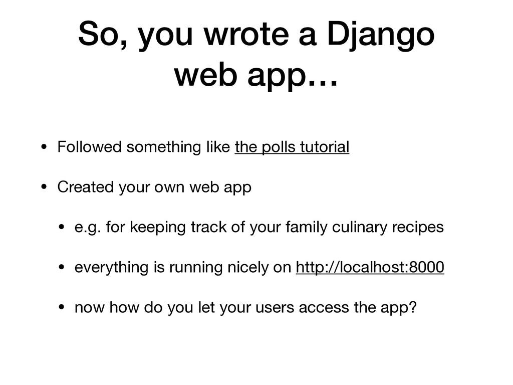 So, you wrote a Django web app… • Followed some...