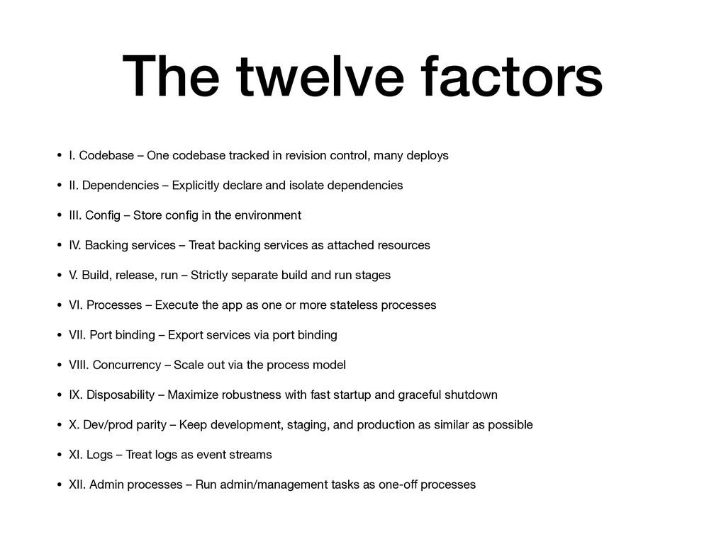 The twelve factors • I. Codebase – One codebase...