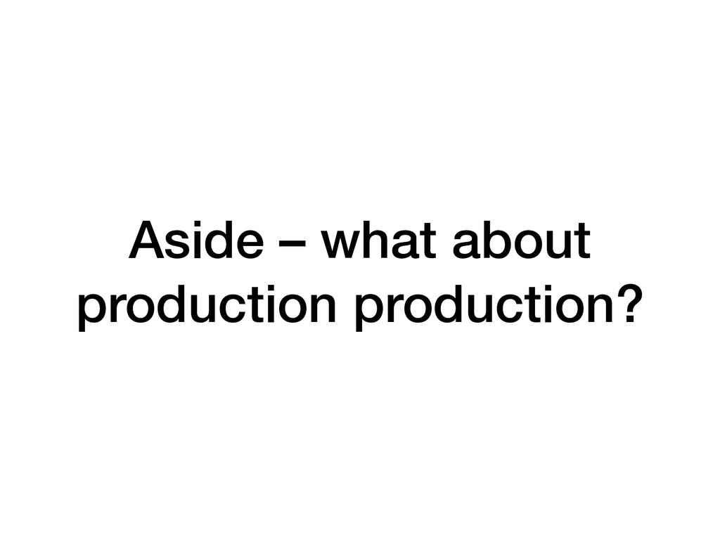 Aside – what about production production?