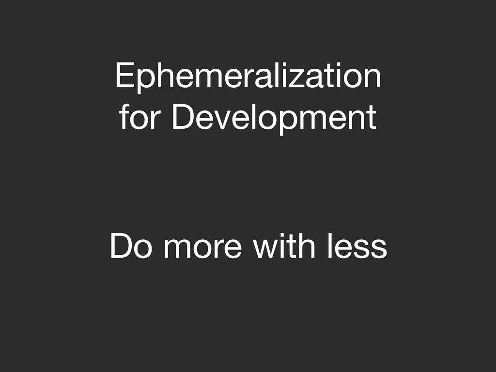 Do more with less Ephemeralization  for Develop...