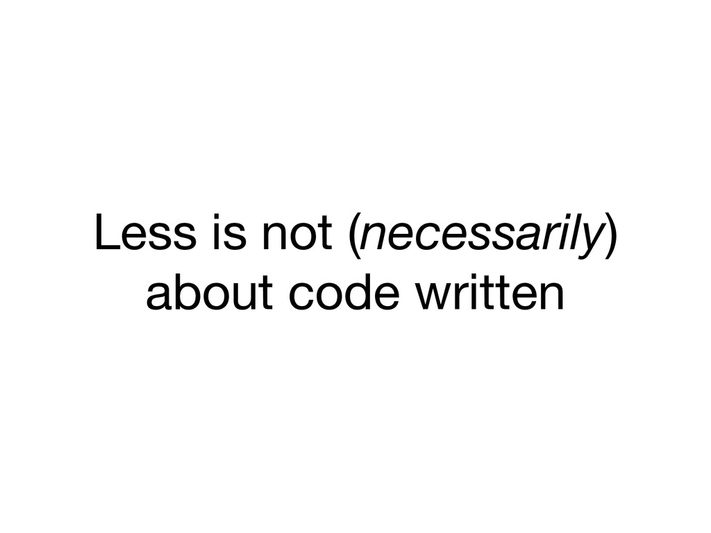 Less is not (necessarily) about code written