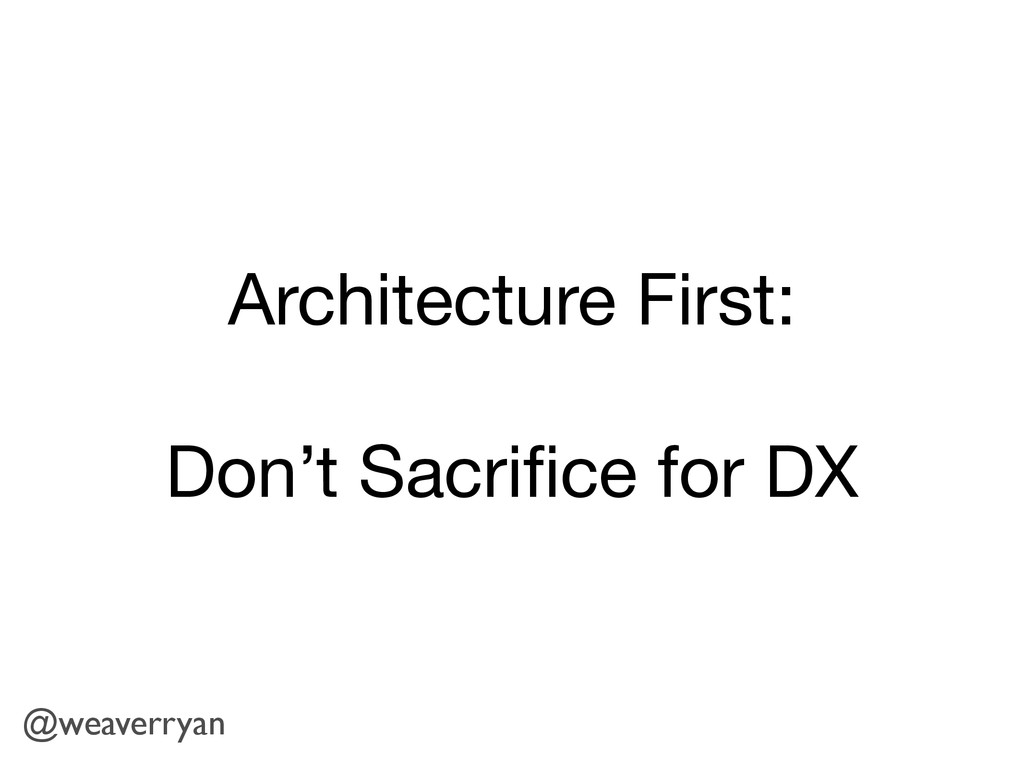 Architecture First:  Don't Sacrifice for DX @wea...