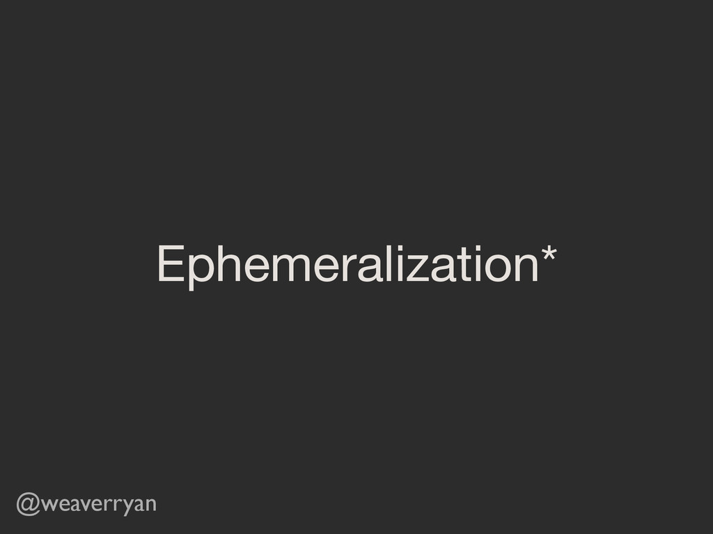 Ephemeralization* @weaverryan