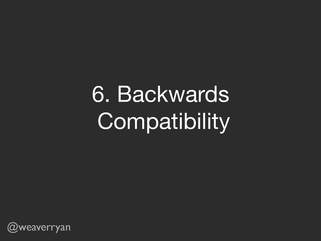 @weaverryan 6. Backwards   Compatibility