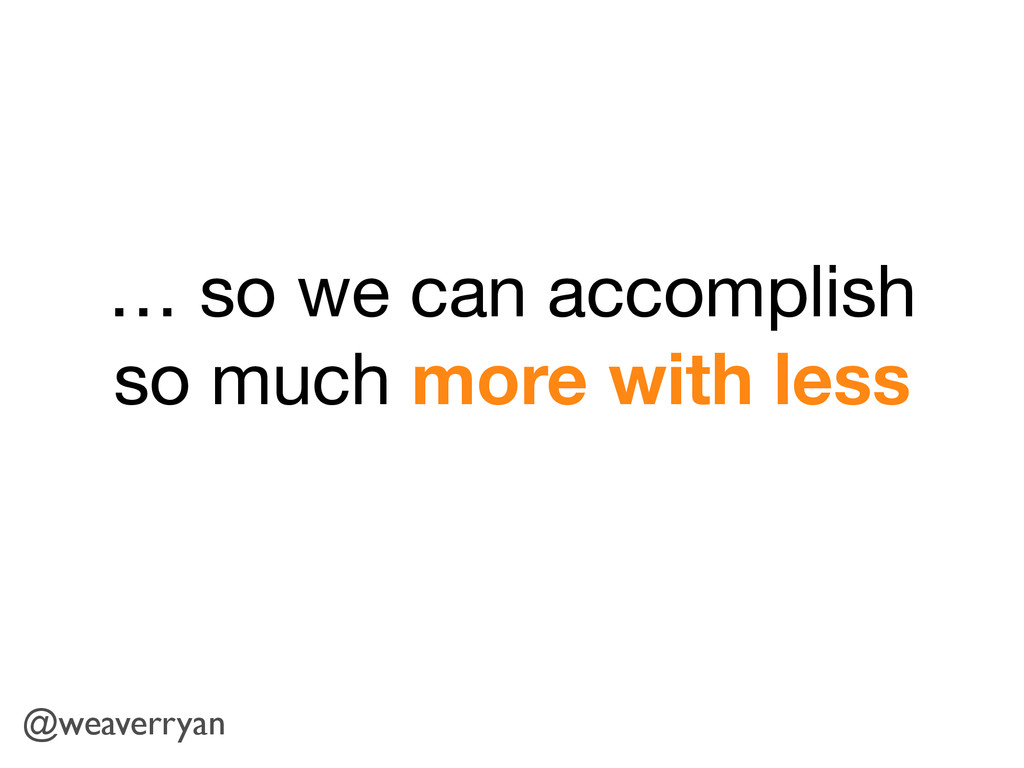 … so we can accomplish so much more with less @...