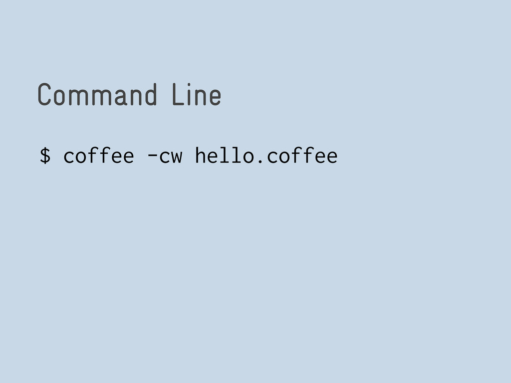 Command Line $ coffee -cw hello.coffee