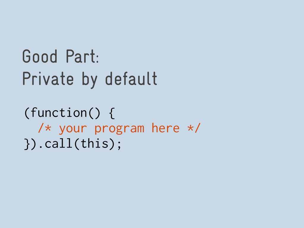 Good Part: Private by default (function() { /* ...