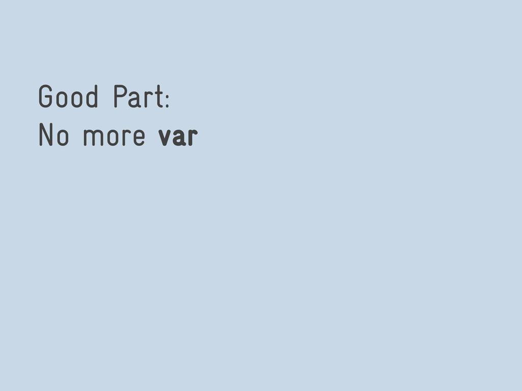 Good Part: No more var