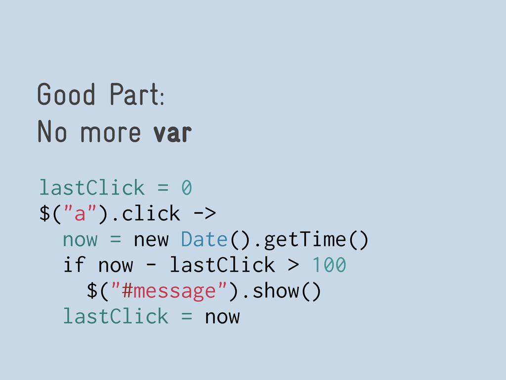 """Good Part: No more var lastClick = 0 $(""""a"""").cli..."""