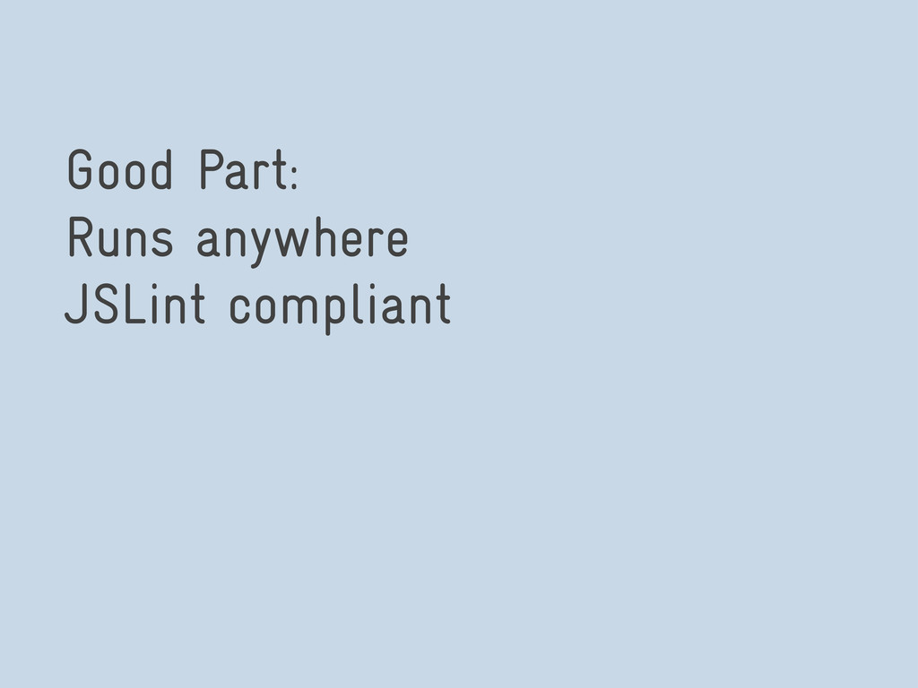 Good Part: Runs anywhere JSLint compliant