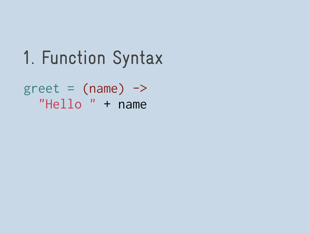 "1. Function Syntax greet = (name) -> ""Hello "" +..."