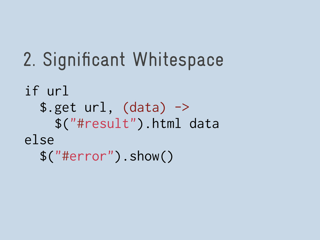 2. Significant Whitespace if url $.get url, (dat...