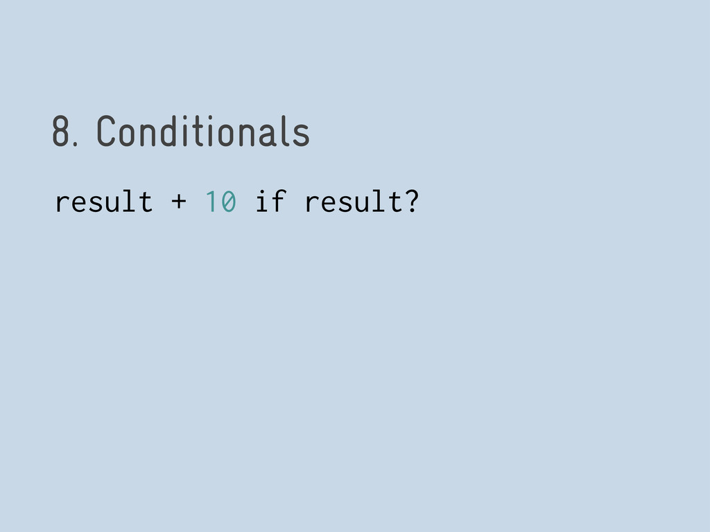8. Conditionals result + 10 if result?