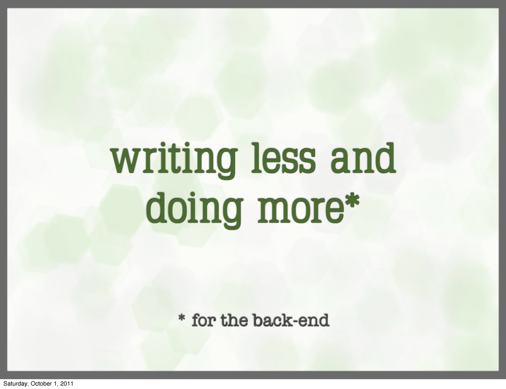 writing less and doing more* * for the back-end...