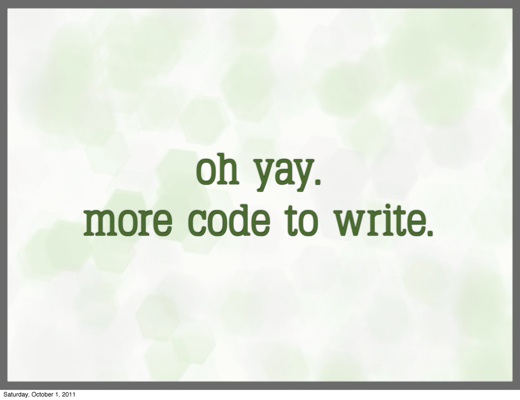 oh yay. more code to write. Saturday, October 1...