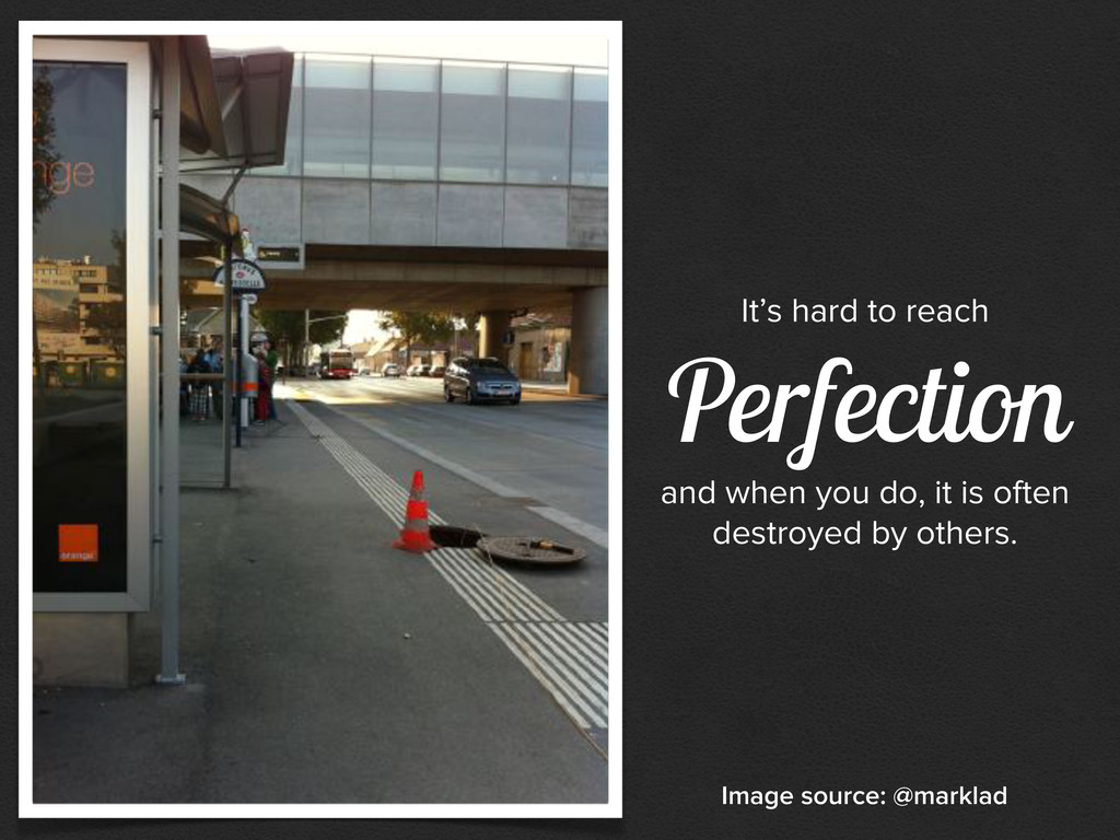 It's hard to reach Perfection and when you do, ...