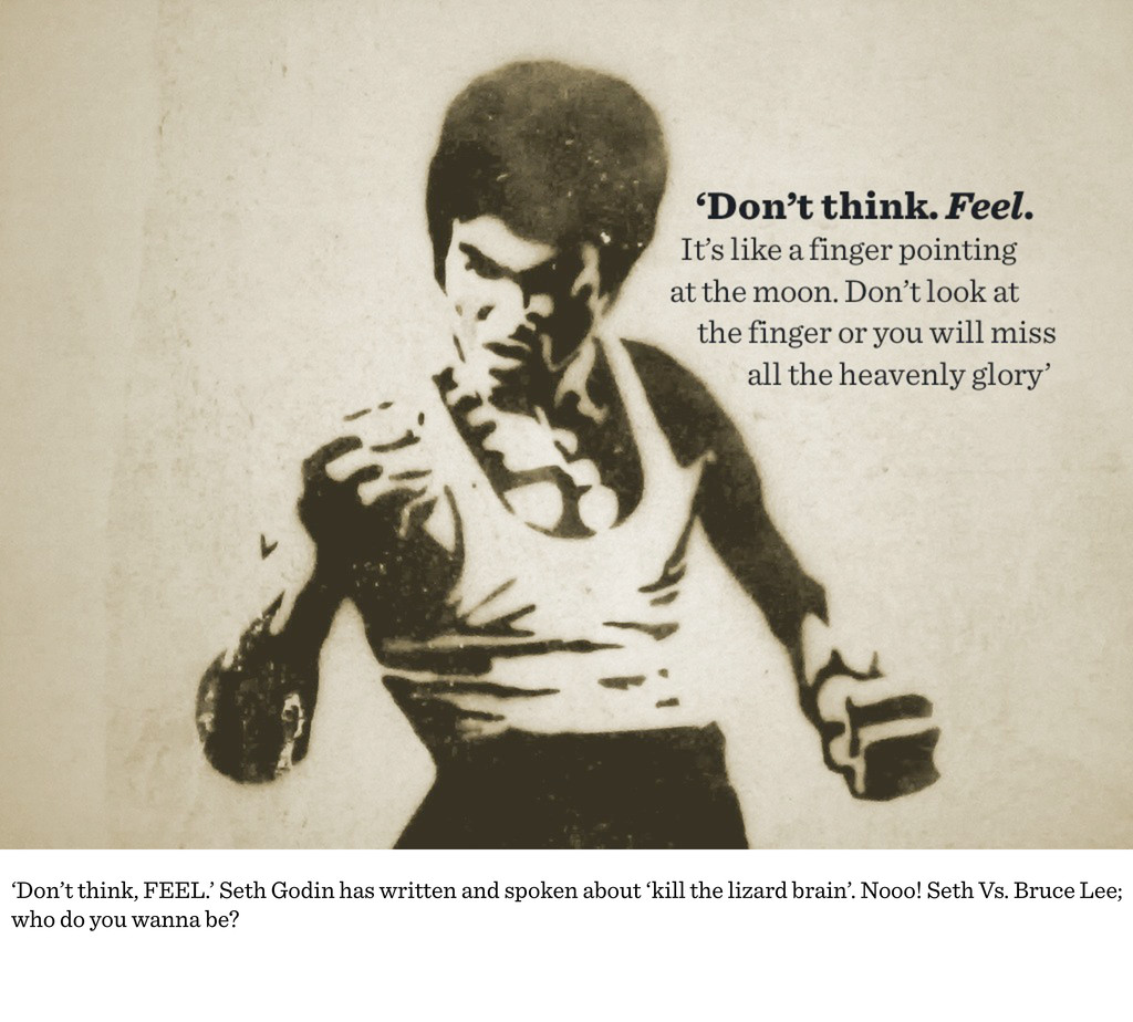'Don't think, FEEL.' Seth Godin has written and...