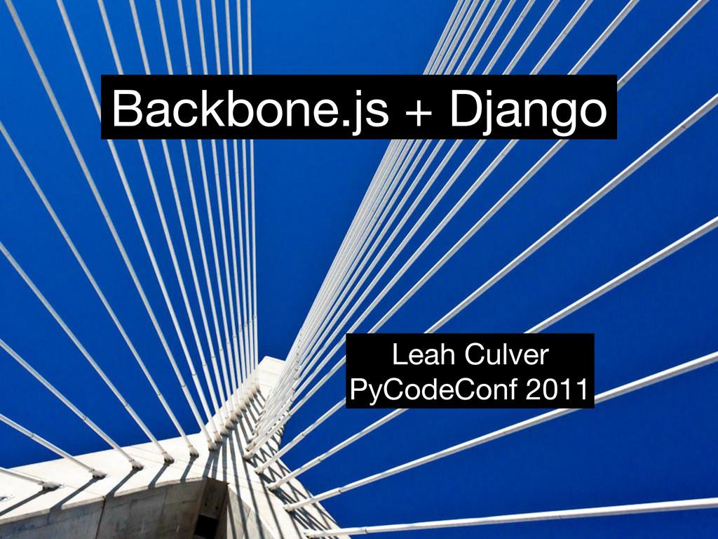 Backbone.js + Django Leah Culver PyCodeConf 2011
