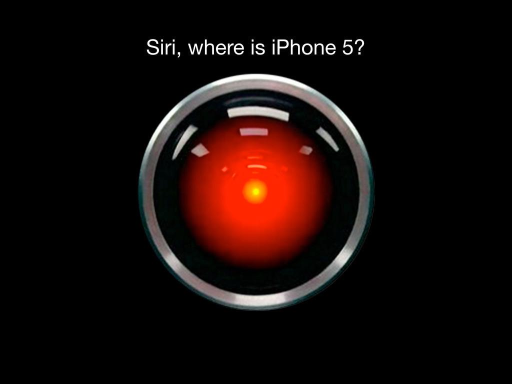 Siri, where is iPhone 5?