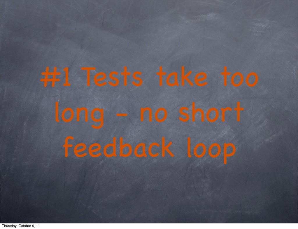 #1 Tests take too long - no short feedback loop...