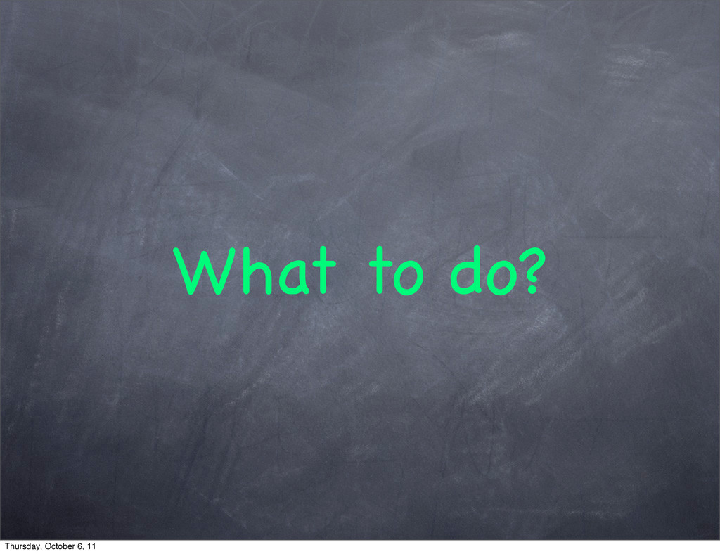 What to do? Thursday, October 6, 11