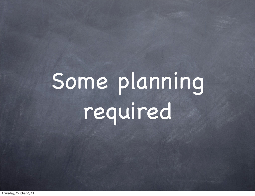 Some planning required Thursday, October 6, 11