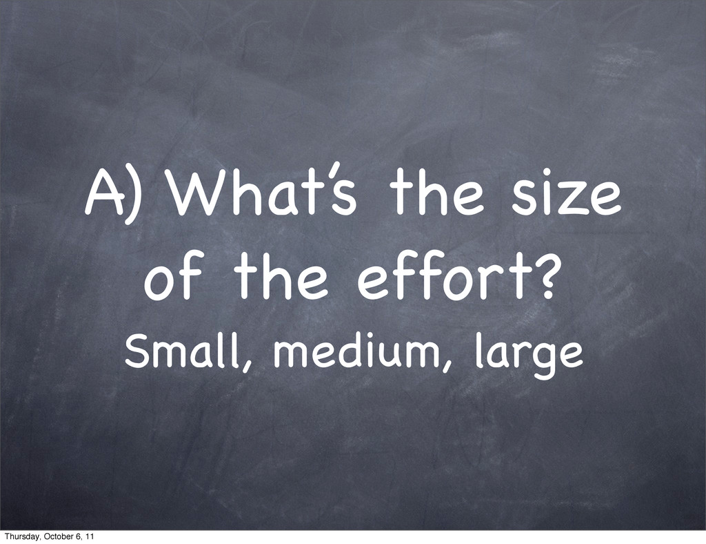 A) What's the size of the effort? Small, medium...