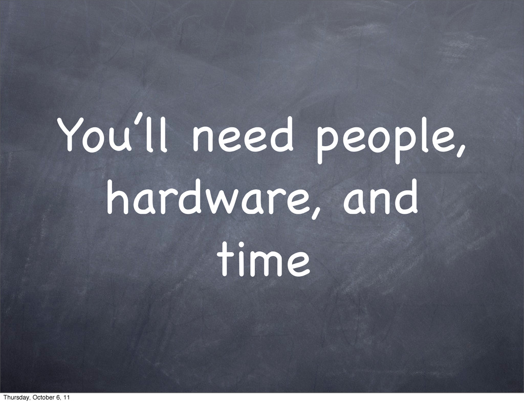 You'll need people, hardware, and time Thursday...