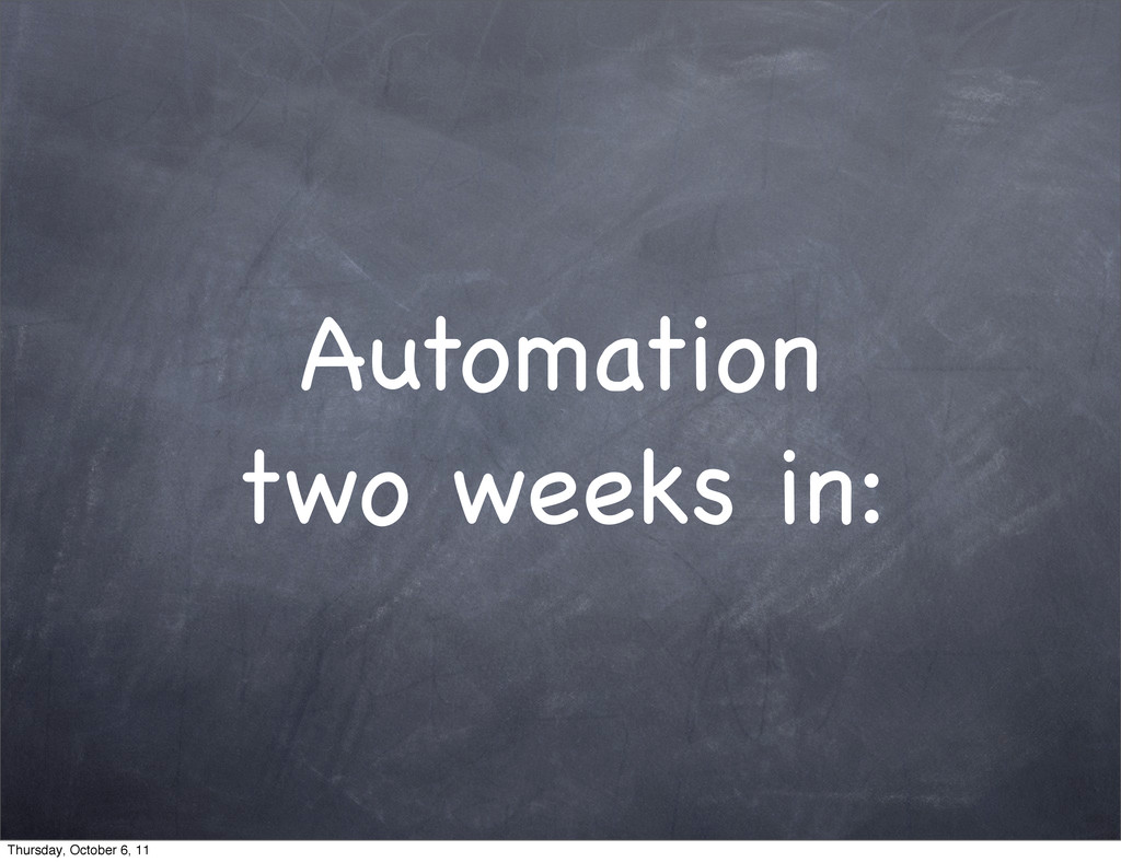 Automation two weeks in: Thursday, October 6, 11
