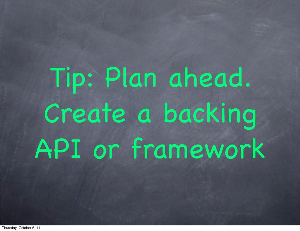 Tip: Plan ahead. Create a backing API or framew...