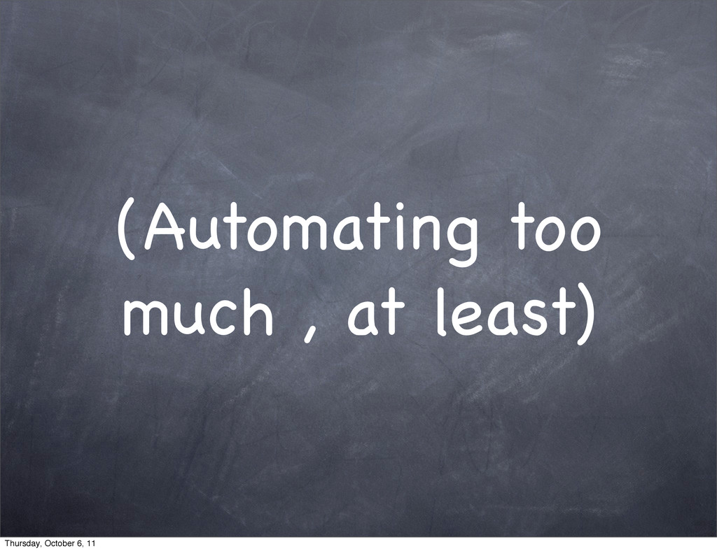 (Automating too much , at least) Thursday, Octo...