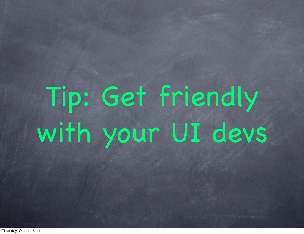 Tip: Get friendly with your UI devs Thursday, O...