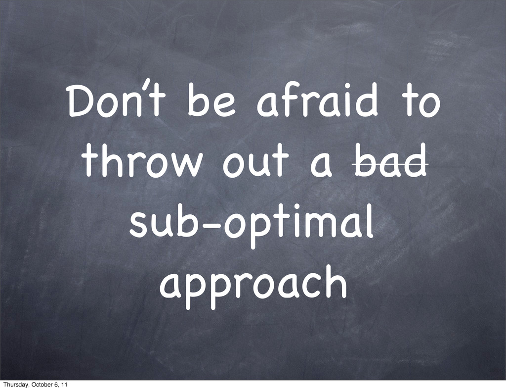Don't be afraid to throw out a bad sub-optimal ...