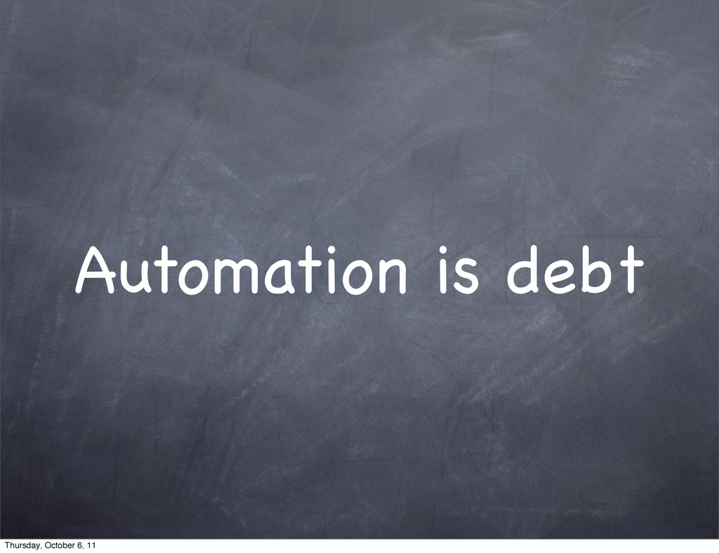 Automation is debt Thursday, October 6, 11