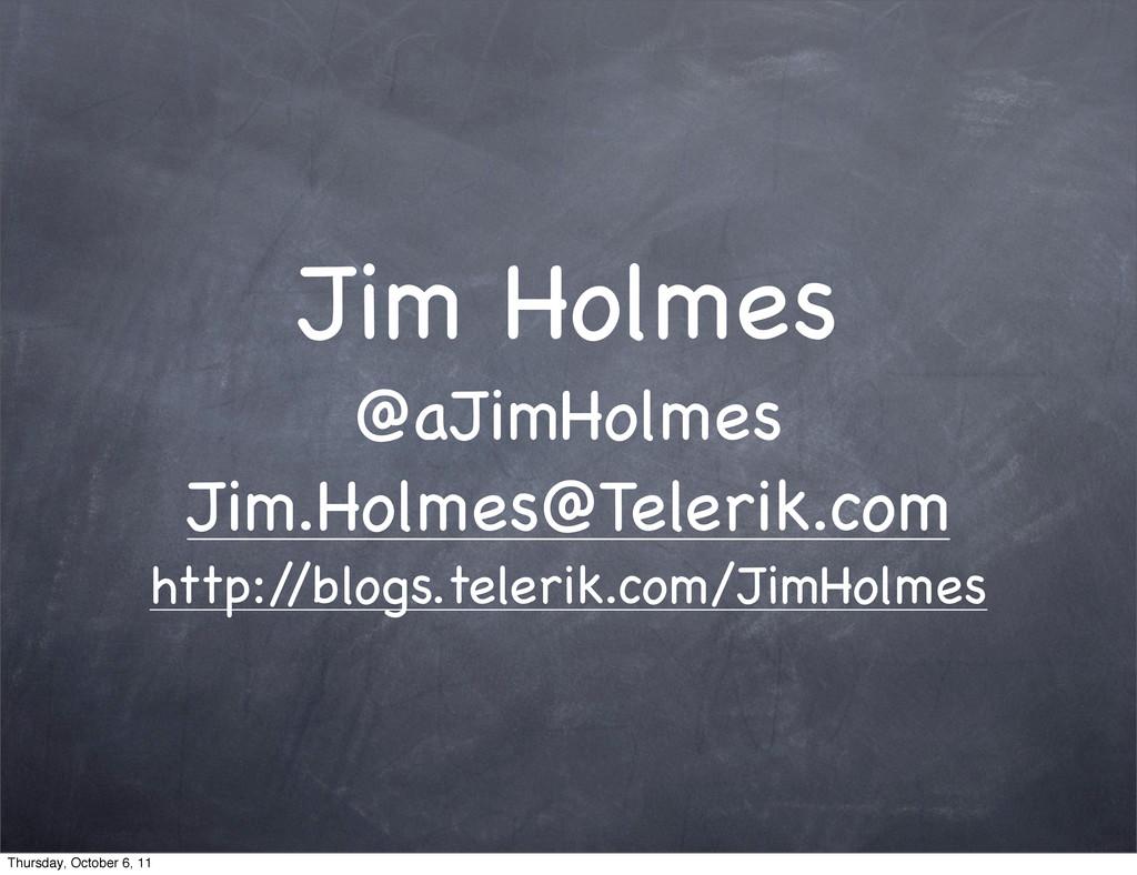 Jim Holmes @aJimHolmes Jim.Holmes@Telerik.com h...