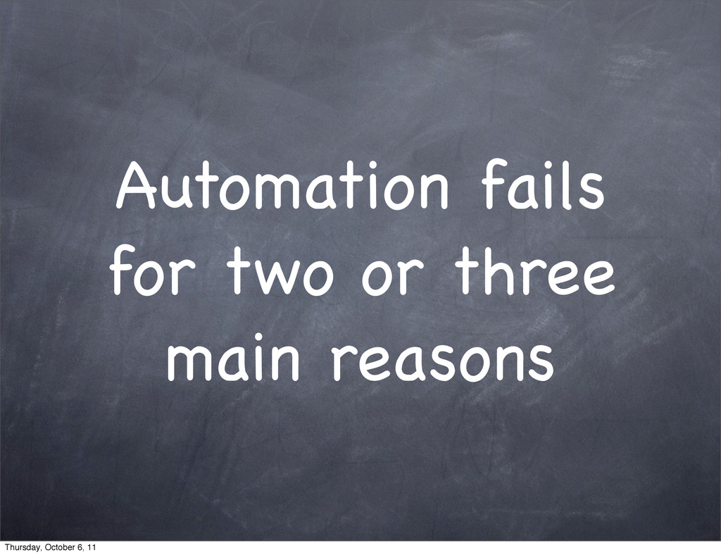 Automation fails for two or three main reasons ...