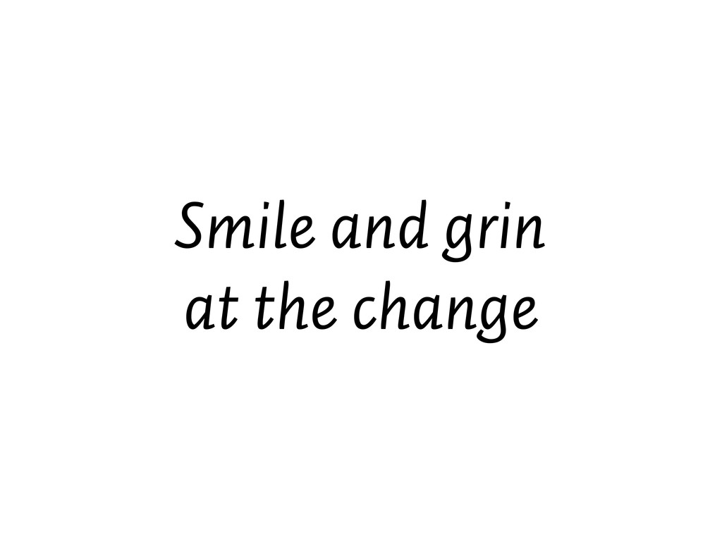 Smile and grin at the change