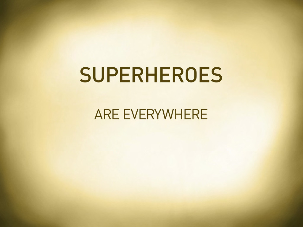 ARE EVERYWHERE SUPERHEROES