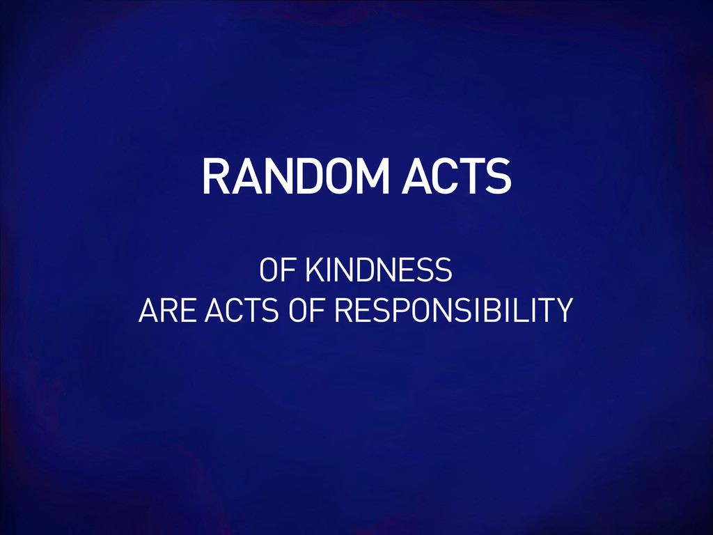 RANDOM ACTS OF KINDNESS ARE ACTS OF RESPONSIBIL...