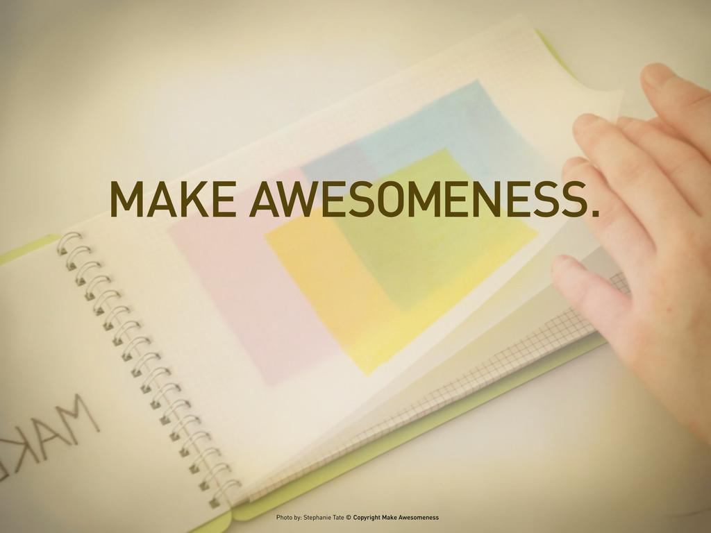MAKE AWESOMENESS. Photo by: Stephanie Tate © Co...