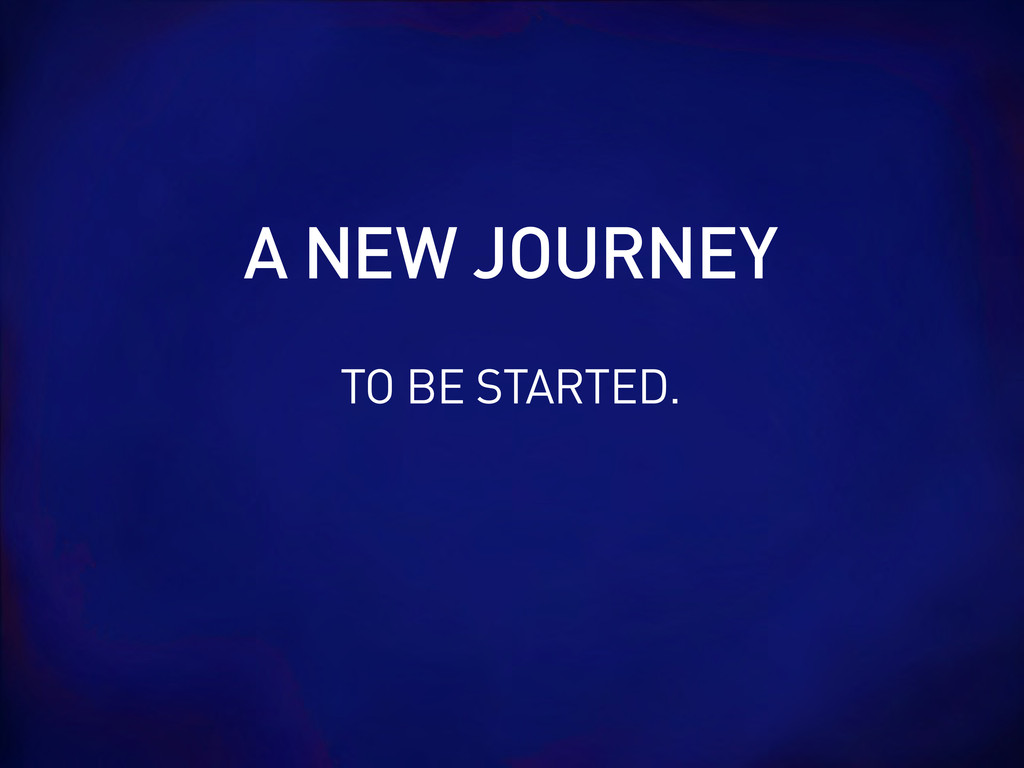 TO BE STARTED. A NEW JOURNEY