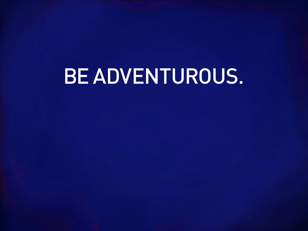 BE ADVENTUROUS.