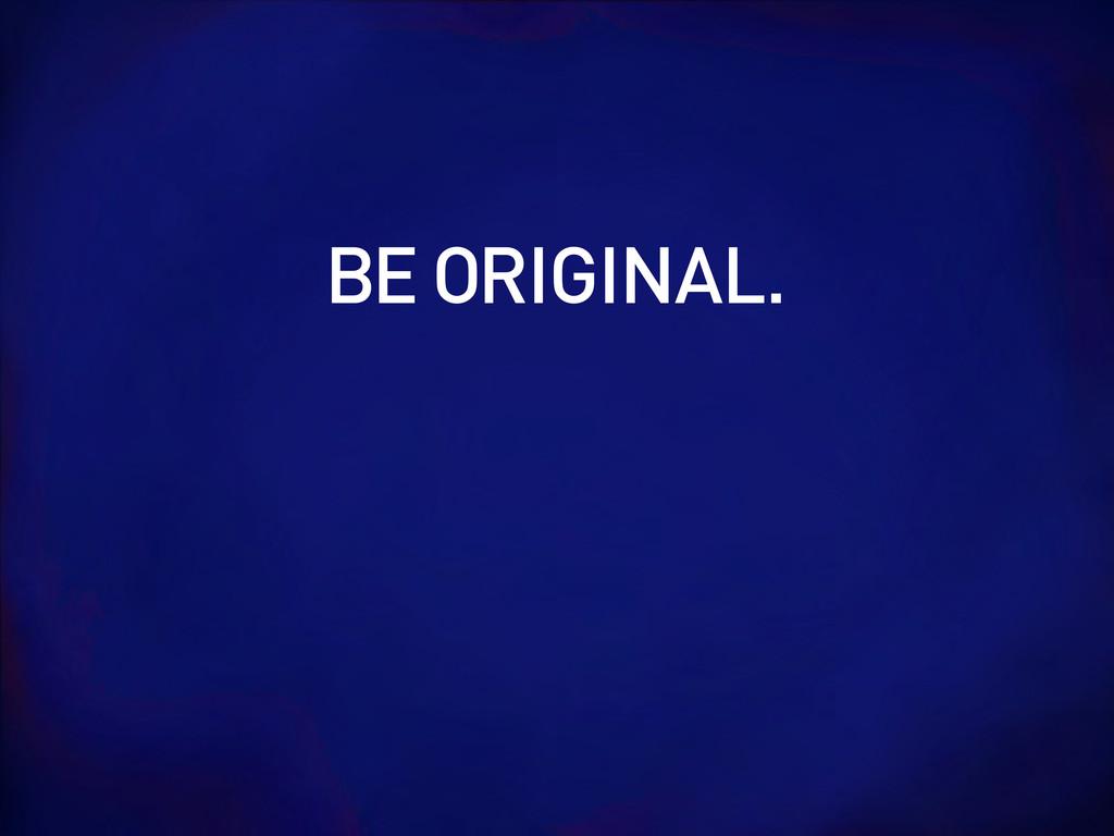 BE ORIGINAL.