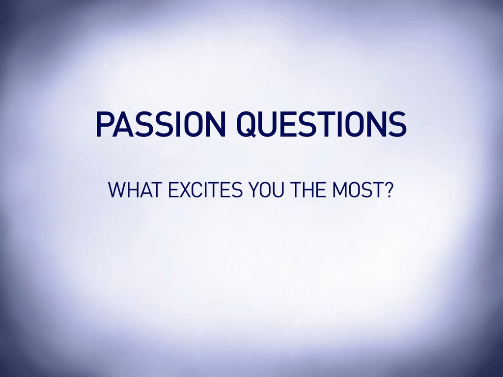 WHAT EXCITES YOU THE MOST? PASSION QUESTIONS