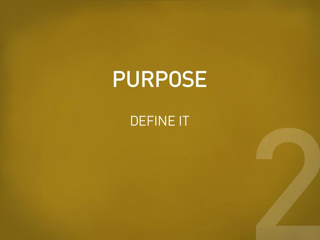 PURPOSE 2 DEFINE IT