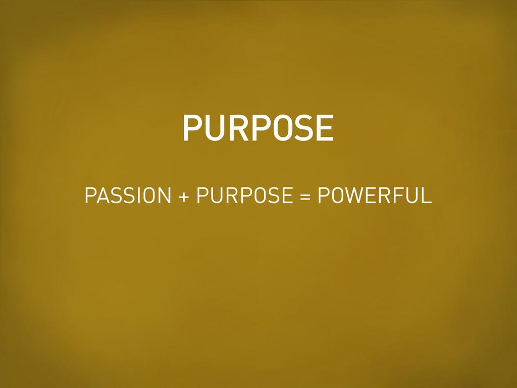PURPOSE PASSION + PURPOSE = POWERFUL