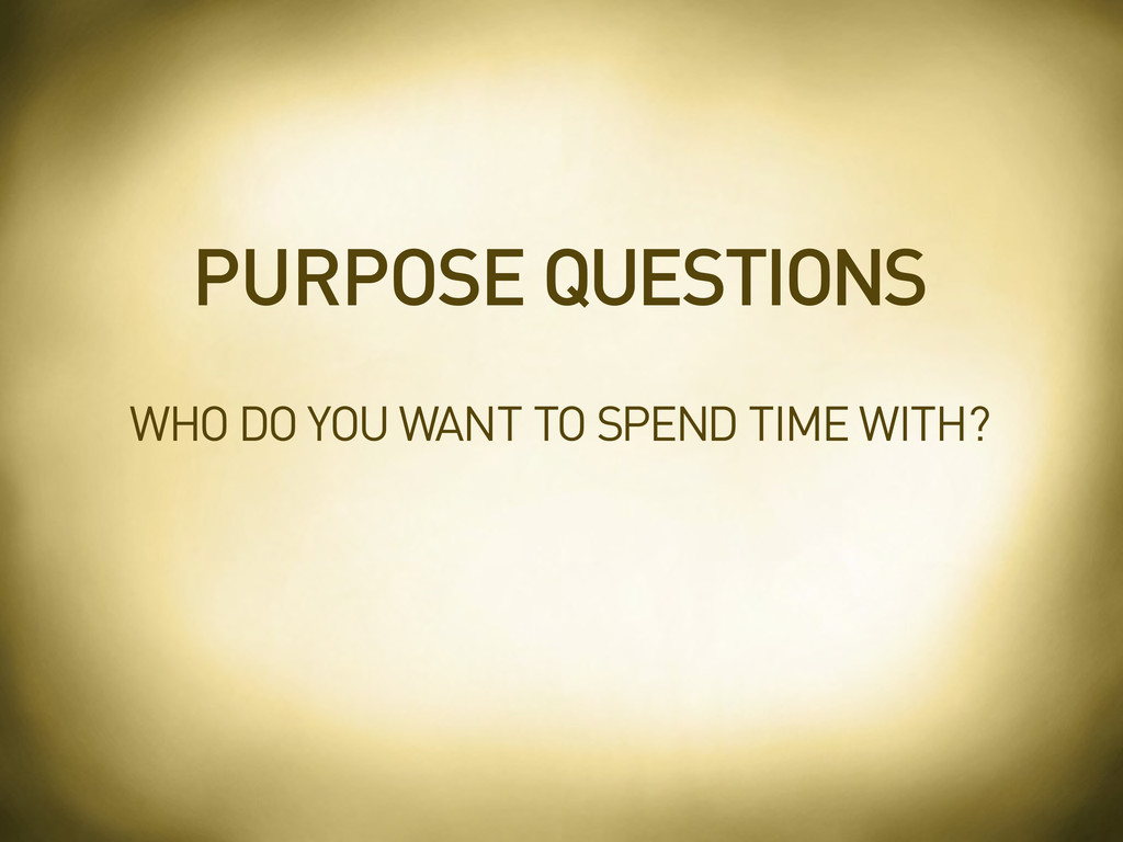 WHO DO YOU WANT TO SPEND TIME WITH? PURPOSE QUE...