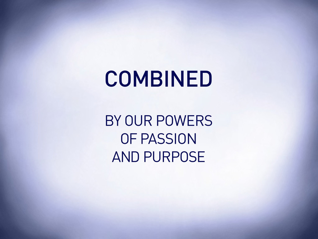 BY OUR POWERS OF PASSION AND PURPOSE COMBINED