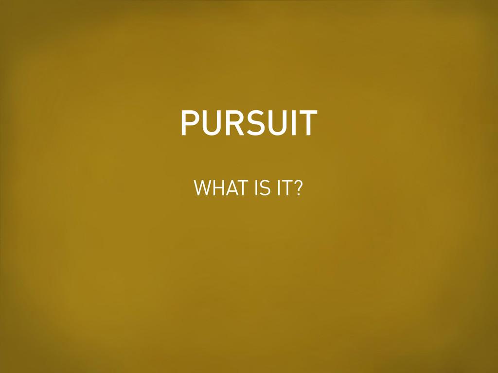 WHAT IS IT? PURSUIT